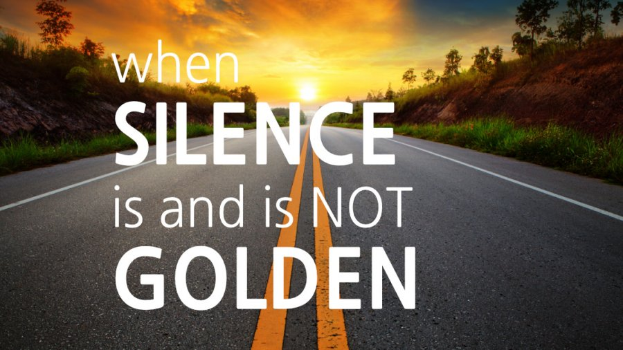 When Silence Is And Is Not Golden